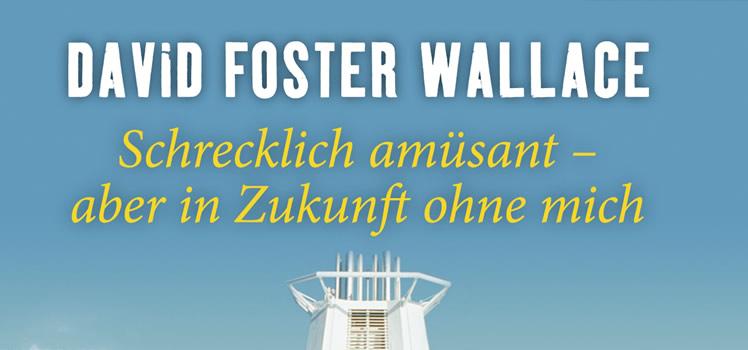David Foster Wallace: Schrecklich amüsant – aber in Zukunft ohne mich