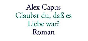 Alex Capus: Glaubst du, dass es Liebe war?