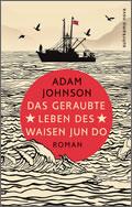 Adam Johnson: Das geraubte Leben des Waisen Jun Do